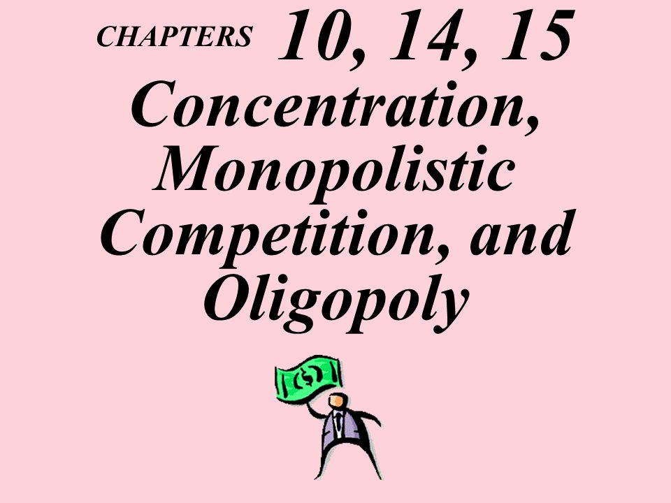 CHAPTERS 10, 14, 15 Concentration, Monopolistic Competition, and Oligopoly