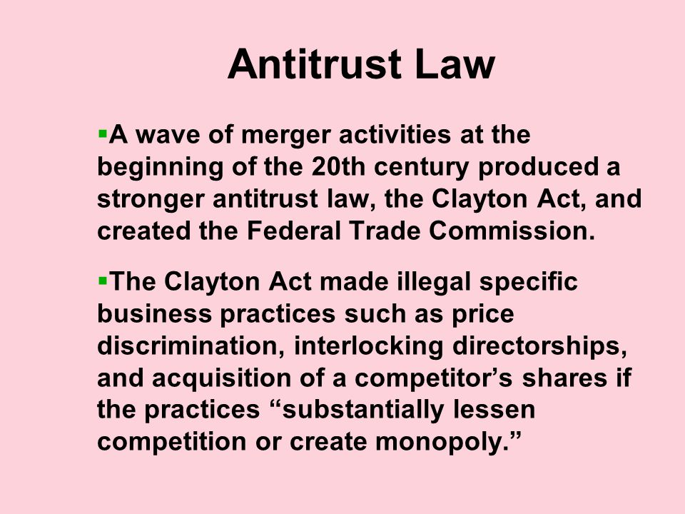 Antitrust Law  A wave of merger activities at the beginning of the 20th century produced a stronger antitrust law, the Clayton Act, and created the Federal Trade Commission.