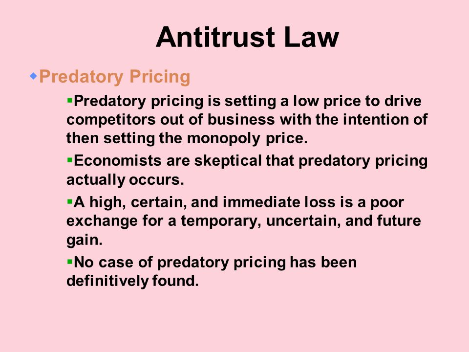 Antitrust Law  Predatory Pricing  Predatory pricing is setting a low price to drive competitors out of business with the intention of then setting the monopoly price.