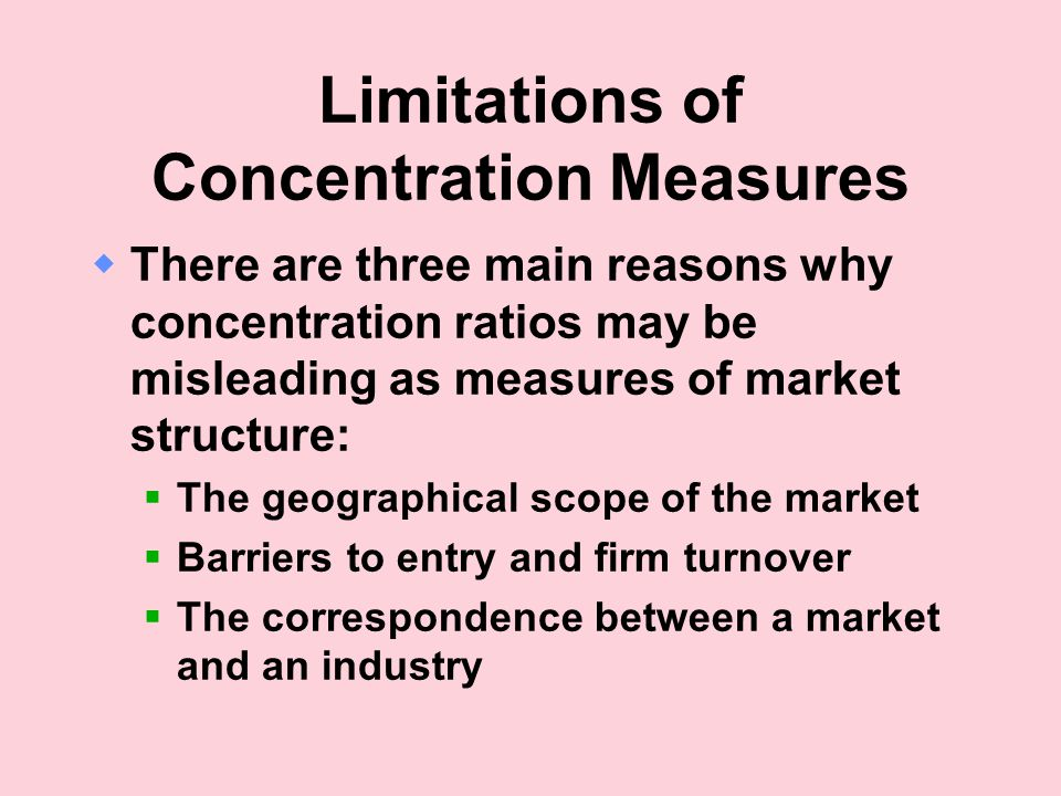 Limitations of Concentration Measures  There are three main reasons why concentration ratios may be misleading as measures of market structure:  The geographical scope of the market  Barriers to entry and firm turnover  The correspondence between a market and an industry