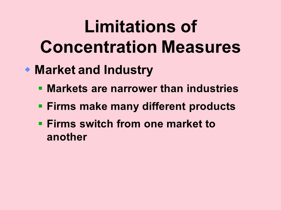 Limitations of Concentration Measures  Market and Industry  Markets are narrower than industries  Firms make many different products  Firms switch from one market to another
