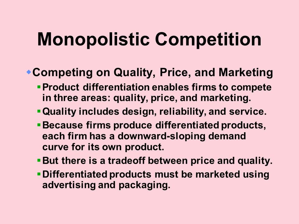 Monopolistic Competition  Competing on Quality, Price, and Marketing  Product differentiation enables firms to compete in three areas: quality, price, and marketing.