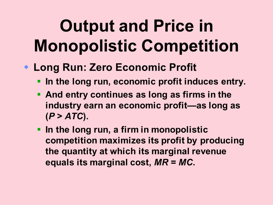 Output and Price in Monopolistic Competition  Long Run: Zero Economic Profit  In the long run, economic profit induces entry.