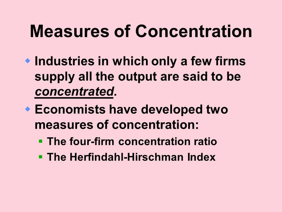 Measures of Concentration  Industries in which only a few firms supply all the output are said to be concentrated.