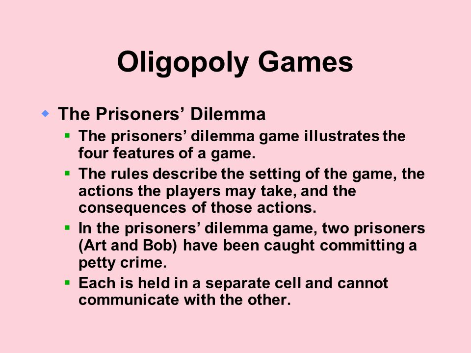 Oligopoly Games  The Prisoners' Dilemma  The prisoners' dilemma game illustrates the four features of a game.