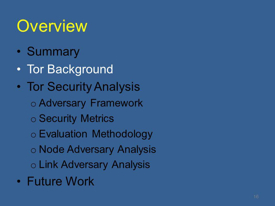 Overview Summary Tor Background Tor Security Analysis o Adversary Framework o Security Metrics o Evaluation Methodology o Node Adversary Analysis o Link Adversary Analysis Future Work 16