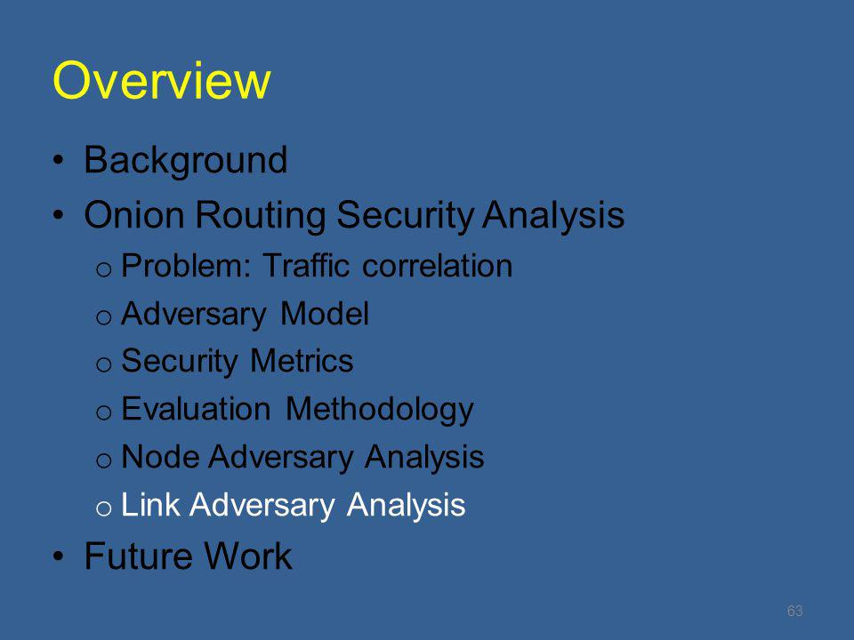 Overview Background Onion Routing Security Analysis o Problem: Traffic correlation o Adversary Model o Security Metrics o Evaluation Methodology o Node Adversary Analysis o Link Adversary Analysis Future Work 63