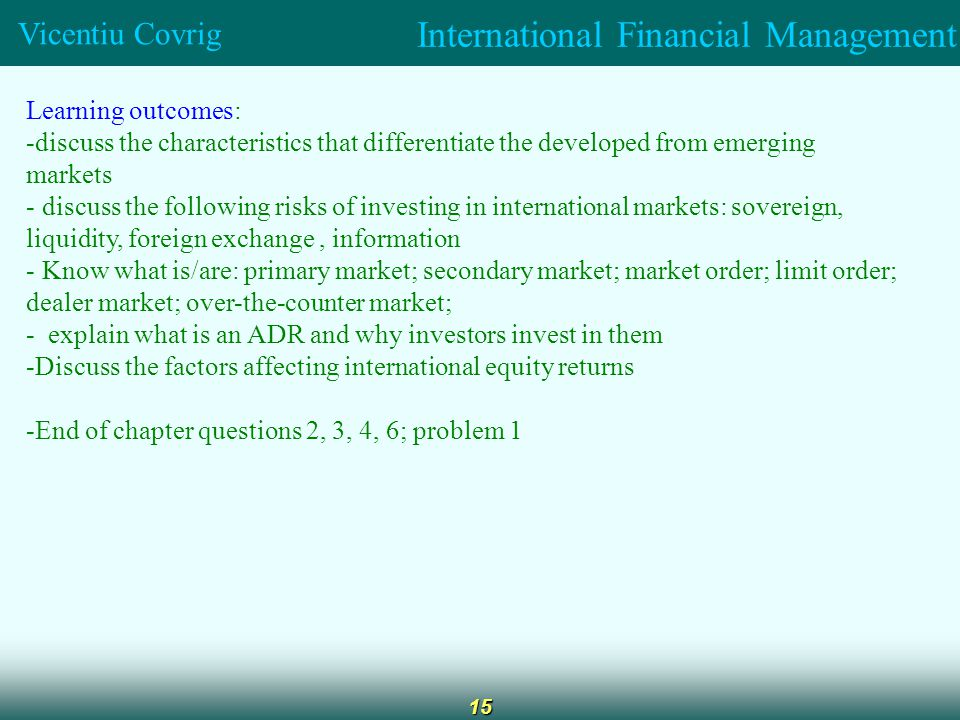 International Financial Management Vicentiu Covrig 15 Learning outcomes: -discuss the characteristics that differentiate the developed from emerging markets - discuss the following risks of investing in international markets: sovereign, liquidity, foreign exchange, information - Know what is/are: primary market; secondary market; market order; limit order; dealer market; over-the-counter market; - explain what is an ADR and why investors invest in them -Discuss the factors affecting international equity returns -End of chapter questions 2, 3, 4, 6; problem 1