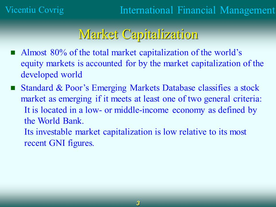 International Financial Management Vicentiu Covrig 3 Market Capitalization Almost 80% of the total market capitalization of the world's equity markets is accounted for by the market capitalization of the developed world Standard & Poor's Emerging Markets Database classifies a stock market as emerging if it meets at least one of two general criteria: It is located in a low- or middle-income economy as defined by the World Bank.