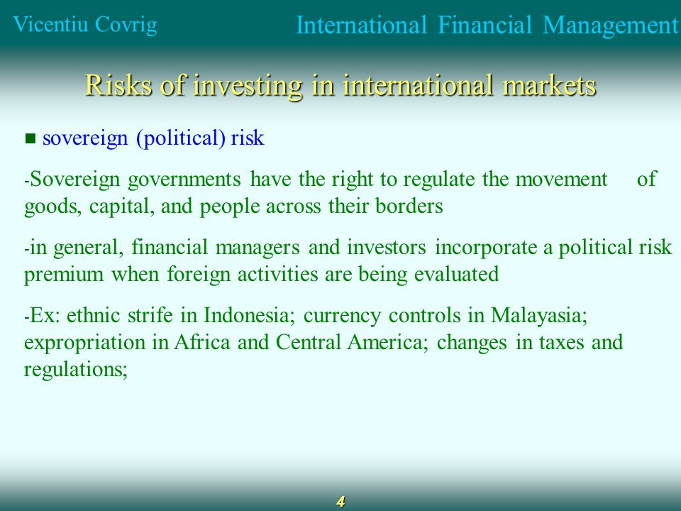 International Financial Management Vicentiu Covrig 4 Risks of investing in international markets sovereign (political) risk - Sovereign governments have the right to regulate the movement of goods, capital, and people across their borders - in general, financial managers and investors incorporate a political risk premium when foreign activities are being evaluated - Ex: ethnic strife in Indonesia; currency controls in Malayasia; expropriation in Africa and Central America; changes in taxes and regulations;