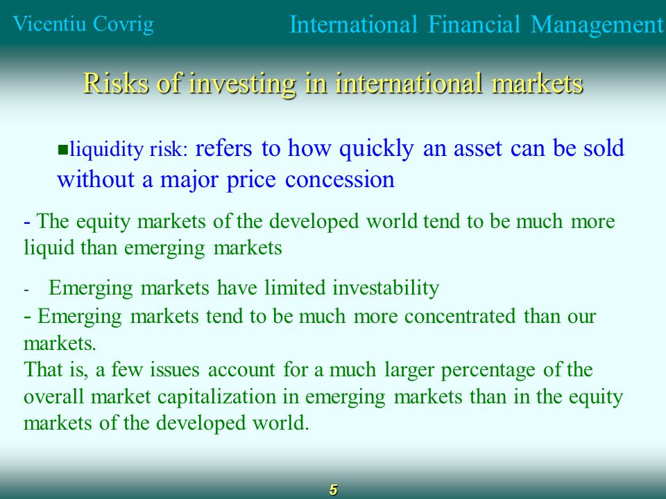 International Financial Management Vicentiu Covrig 5 Risks of investing in international markets liquidity risk: refers to how quickly an asset can be sold without a major price concession - The equity markets of the developed world tend to be much more liquid than emerging markets - Emerging markets have limited investability - Emerging markets tend to be much more concentrated than our markets.