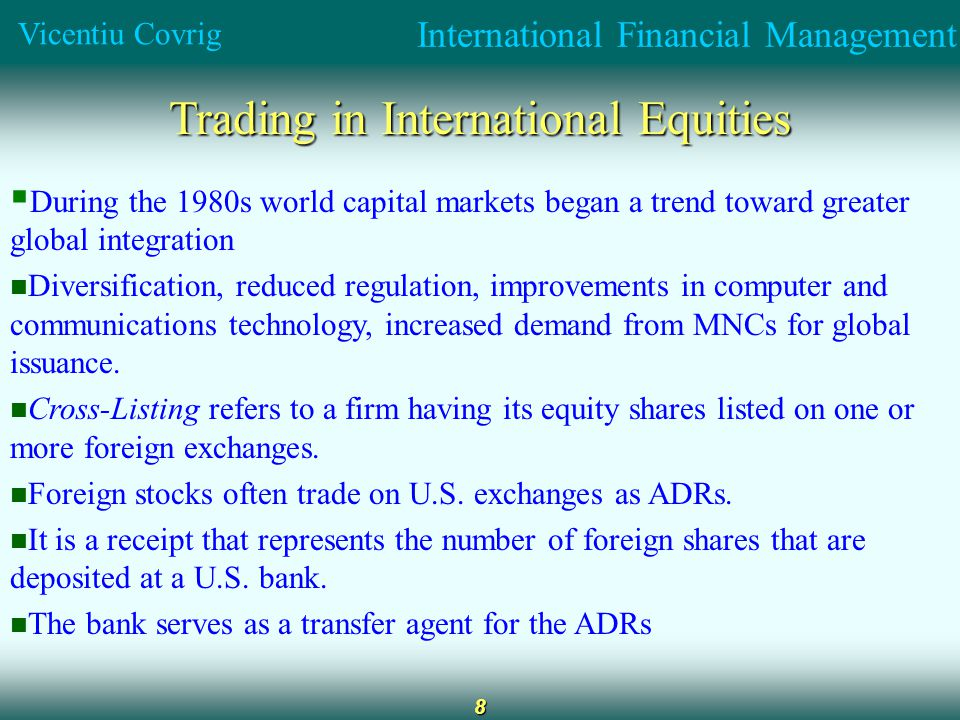 International Financial Management Vicentiu Covrig 8 Trading in International Equities  During the 1980s world capital markets began a trend toward greater global integration Diversification, reduced regulation, improvements in computer and communications technology, increased demand from MNCs for global issuance.
