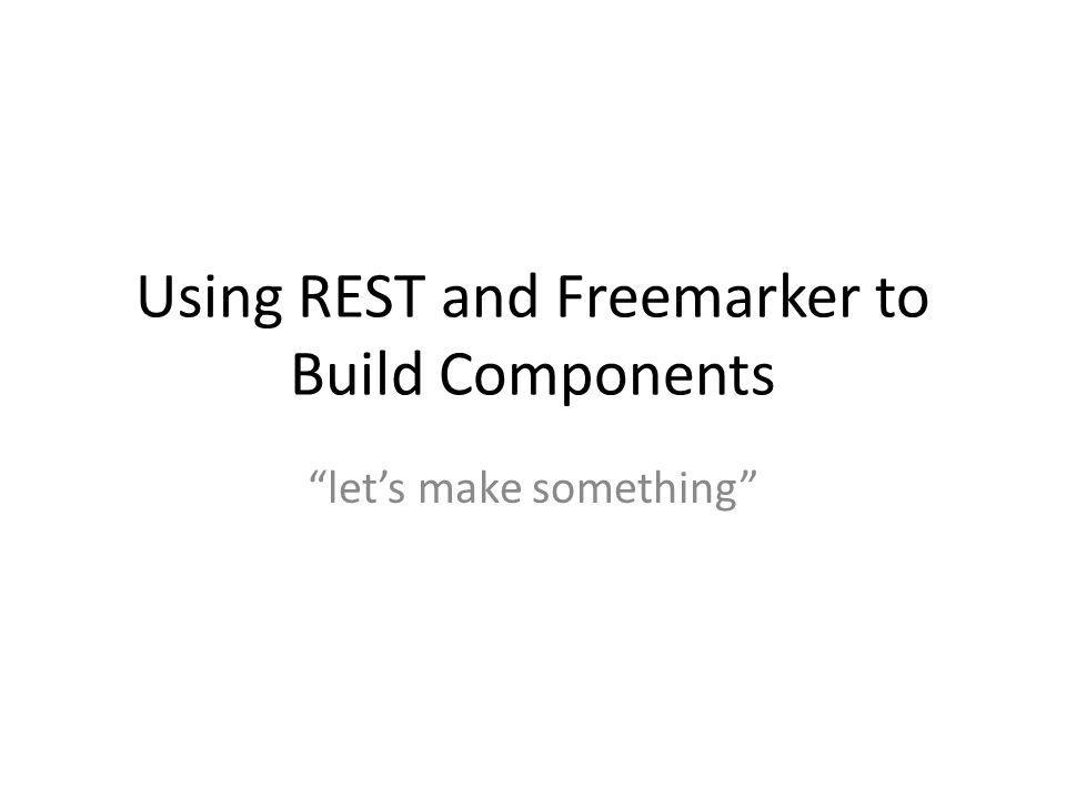 """Using REST and Freemarker to Build Components """"let's make something"""""""
