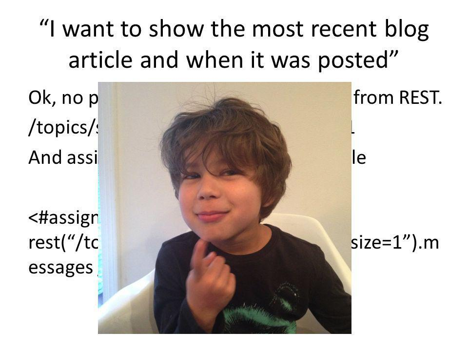 """""""I want to show the most recent blog article and when it was posted"""" Ok, no problem. First get the message from REST. /topics/style/blog/recent?page_s"""