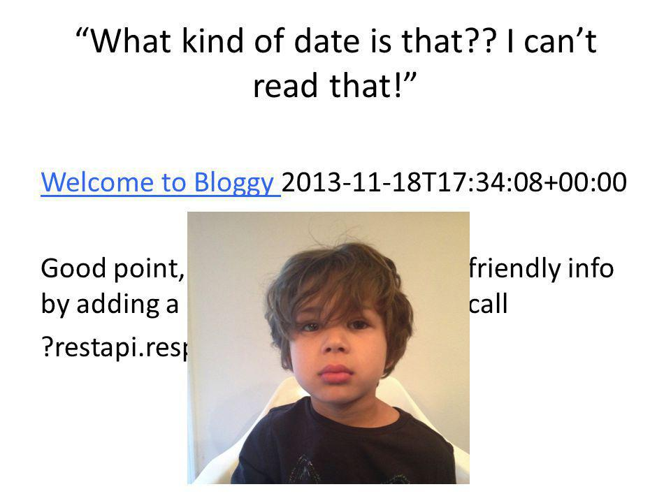 """""""What kind of date is that?? I can't read that!"""" Welcome to Bloggy 2013-11-18T17:34:08+00:00 Good point, you can get more user friendly info by adding"""