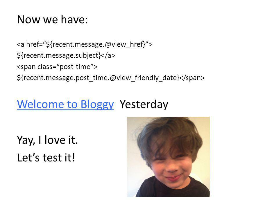 Now we have: ${recent.message.subject} ${recent.message.post_time.@view_friendly_date} Welcome to Bloggy Yesterday Yay, I love it. Let's test it!