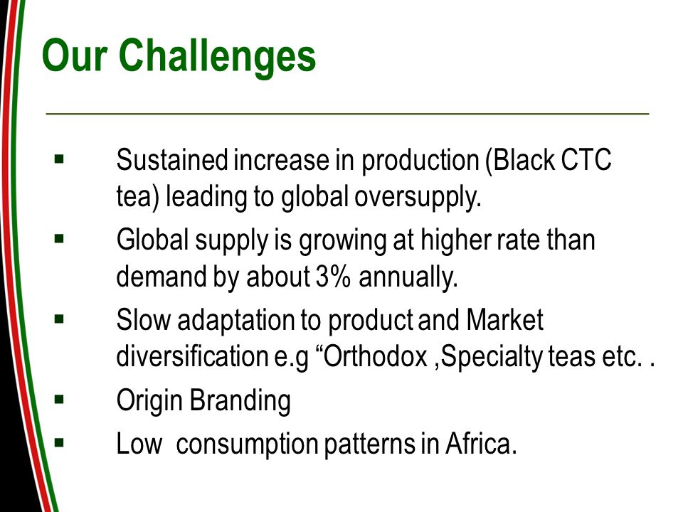 Our Challenges  Sustained increase in production (Black CTC tea) leading to global oversupply.