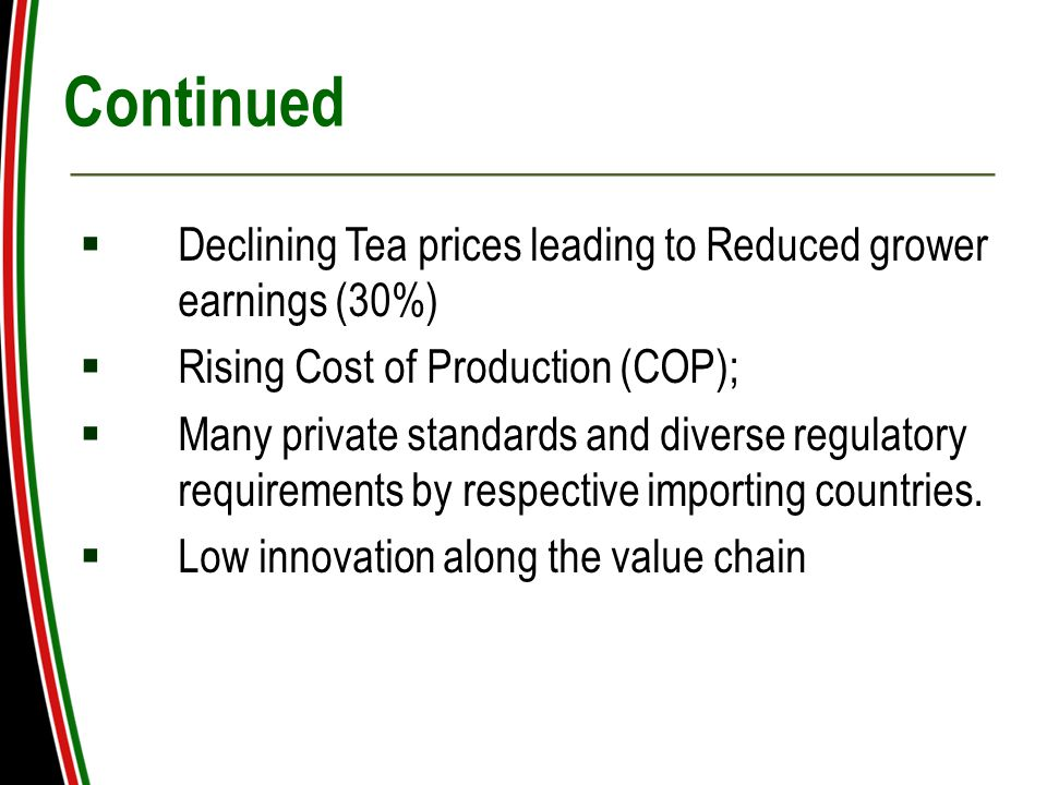 Continued  Declining Tea prices leading to Reduced grower earnings (30%)  Rising Cost of Production (COP);  Many private standards and diverse regulatory requirements by respective importing countries.