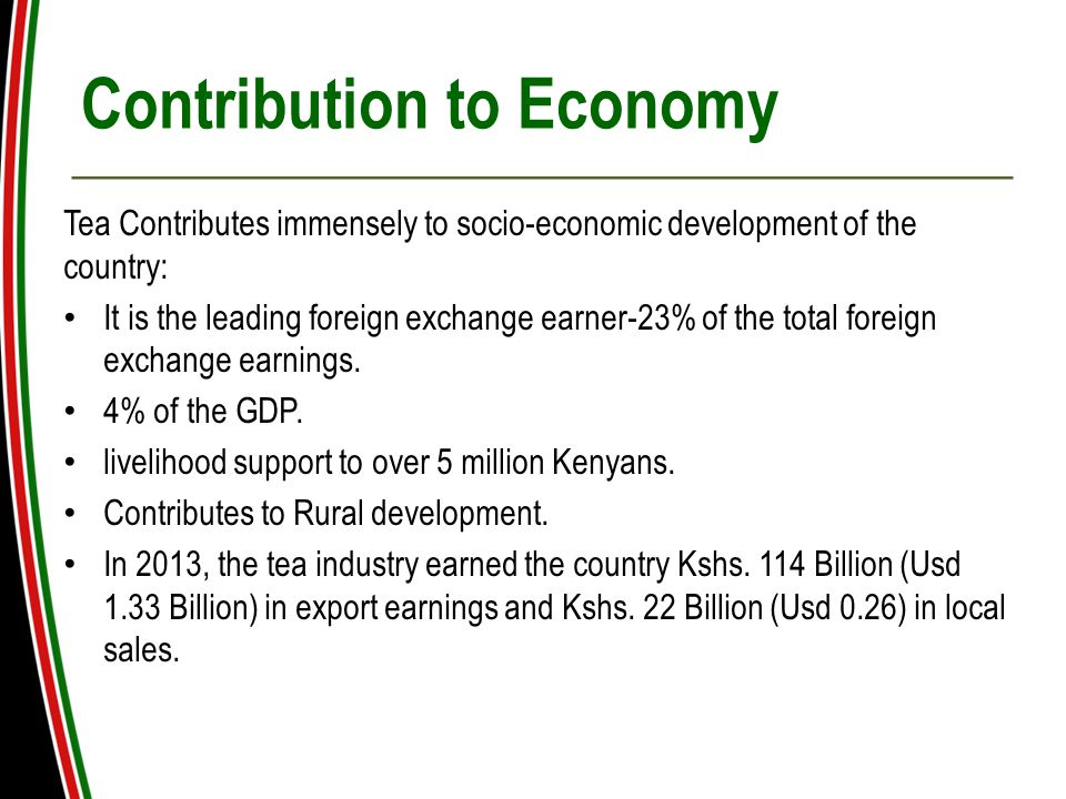 Contribution to Economy Tea Contributes immensely to socio-economic development of the country: It is the leading foreign exchange earner-23% of the total foreign exchange earnings.
