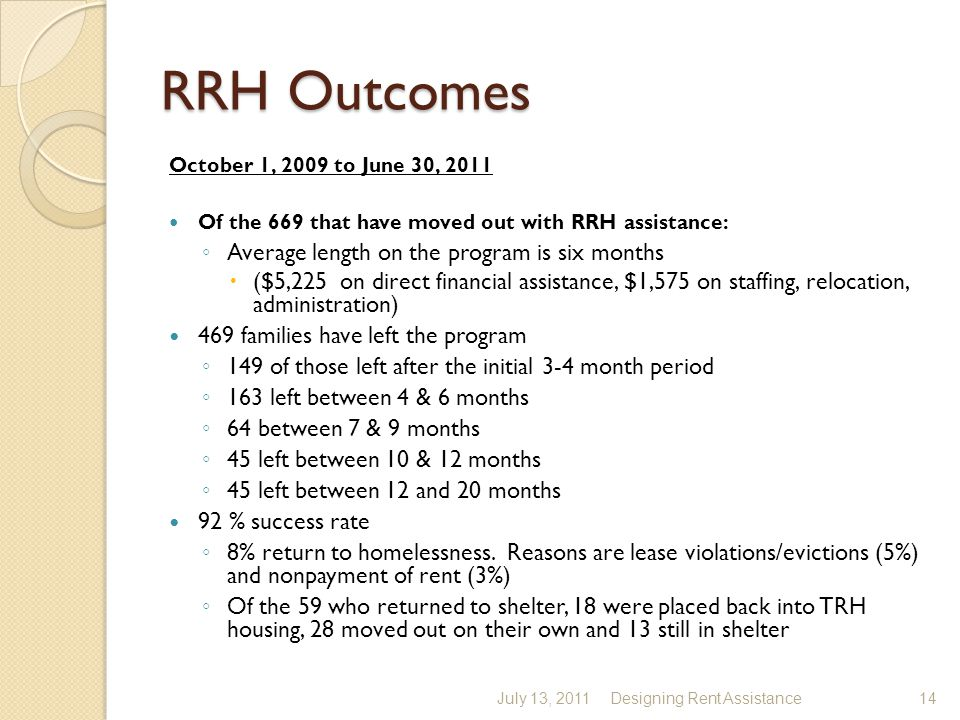 RRH Outcomes October 1, 2009 to June 30, 2011 Of the 669 that have moved out with RRH assistance: ◦ Average length on the program is six months  ($5,225 on direct financial assistance, $1,575 on staffing, relocation, administration) 469 families have left the program ◦ 149 of those left after the initial 3-4 month period ◦ 163 left between 4 & 6 months ◦ 64 between 7 & 9 months ◦ 45 left between 10 & 12 months ◦ 45 left between 12 and 20 months 92 % success rate ◦ 8% return to homelessness.