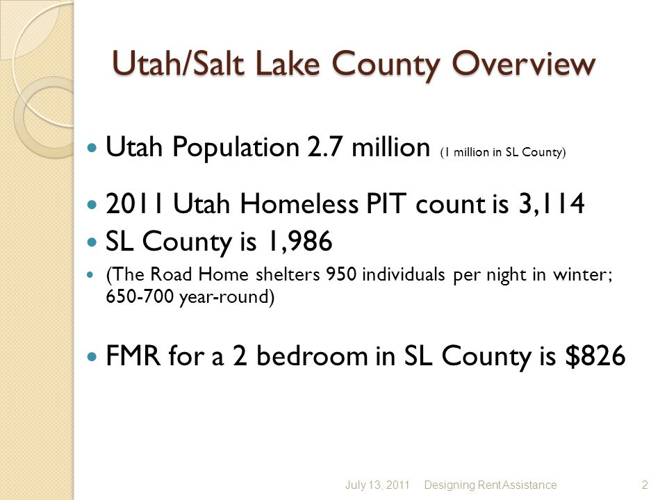 Utah/Salt Lake County Overview Utah Population 2.7 million (1 million in SL County) 2011 Utah Homeless PIT count is 3,114 SL County is 1,986 (The Road Home shelters 950 individuals per night in winter; 650-700 year-round) FMR for a 2 bedroom in SL County is $826 July 13, 2011Designing Rent Assistance2