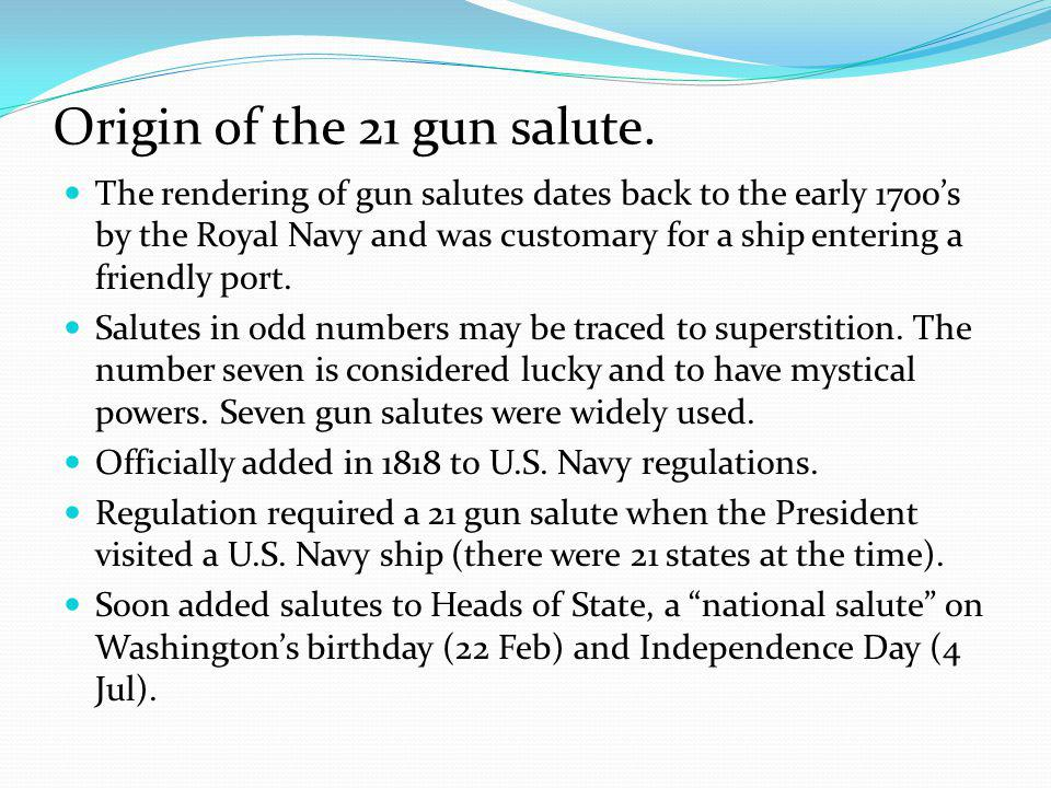 Origin of the 21 gun salute. The rendering of gun salutes dates back to the early 1700's by the Royal Navy and was customary for a ship entering a fri