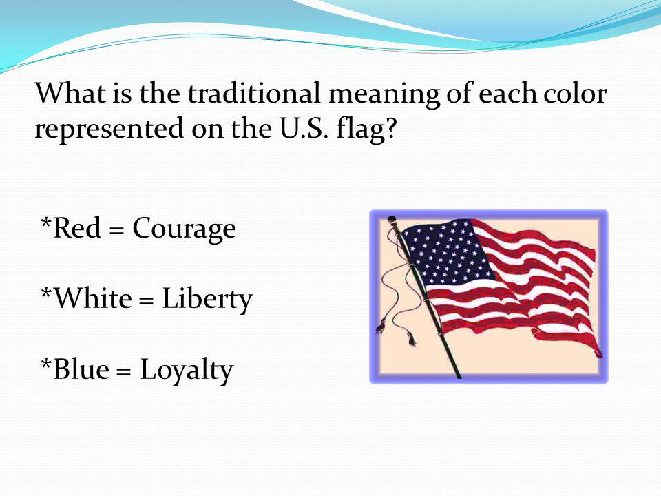 What is the traditional meaning of each color represented on the U.S. flag? *Red = Courage *White = Liberty *Blue = Loyalty