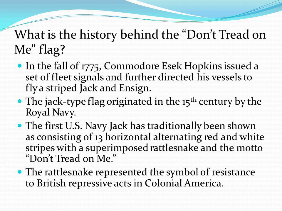 "What is the history behind the ""Don't Tread on Me"" flag? In the fall of 1775, Commodore Esek Hopkins issued a set of fleet signals and further directe"