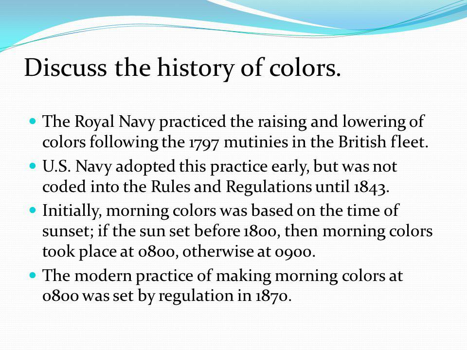 Discuss the history of colors. The Royal Navy practiced the raising and lowering of colors following the 1797 mutinies in the British fleet. U.S. Navy