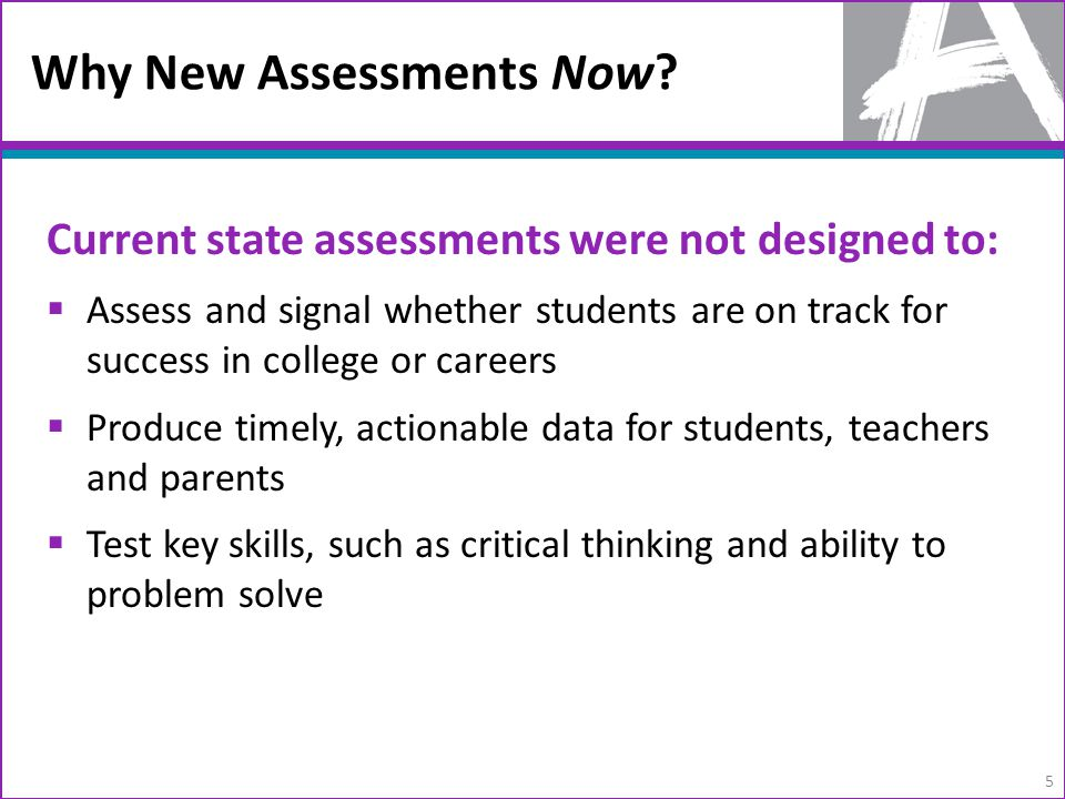 Current state assessments were not designed to:  Assess and signal whether students are on track for success in college or careers  Produce timely, actionable data for students, teachers and parents  Test key skills, such as critical thinking and ability to problem solve Why New Assessments Now.