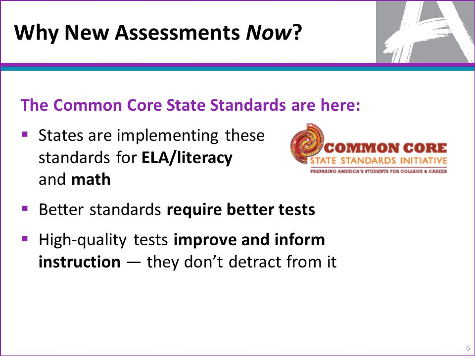 The Common Core State Standards are here:  States are implementing these standards for ELA/literacy and math  Better standards require better tests  High-quality tests improve and inform instruction — they don't detract from it 6