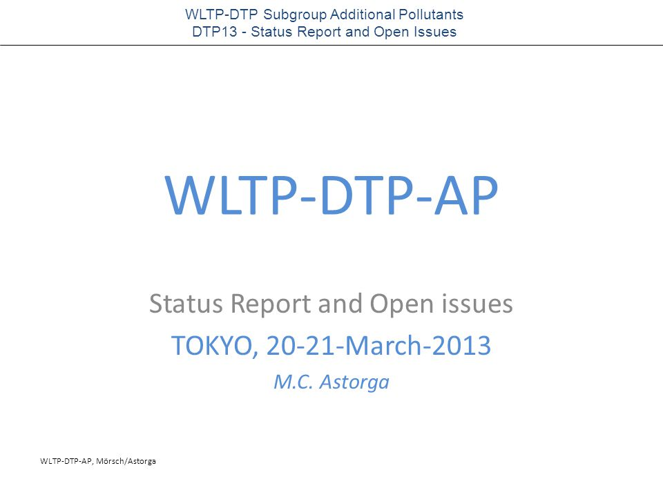 WLTP-DTP-AP, Mörsch/Astorga WLTP-DTP Subgroup Additional Pollutants DTP13 - Status Report and Open Issues WLTP-DTP-AP Status Report and Open issues TOKYO, 20-21-March-2013 M.C.