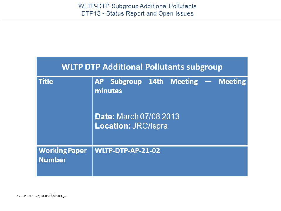 WLTP-DTP-AP, Mörsch/Astorga WLTP-DTP Subgroup Additional Pollutants DTP13 - Status Report and Open Issues WLTP DTP Additional Pollutants subgroup TitleAP Subgroup 14th Meeting — Meeting minutes Date: March 07/08 2013 Location: JRC/Ispra Working Paper Number WLTP-DTP-AP-21-02