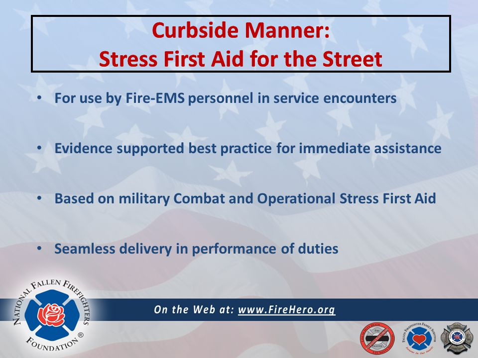 Curbside Manner: Stress First Aid for the Street For use by Fire-EMS personnel in service encounters Evidence supported best practice for immediate assistance Based on military Combat and Operational Stress First Aid Seamless delivery in performance of duties Curbside Manner: Stress First Aid for the Street
