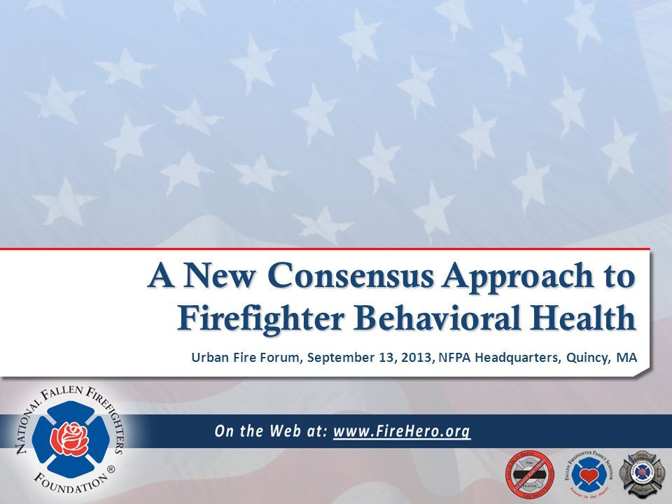 A New Consensus Approach to Firefighter Behavioral Health Urban Fire Forum, September 13, 2013, NFPA Headquarters, Quincy, MA