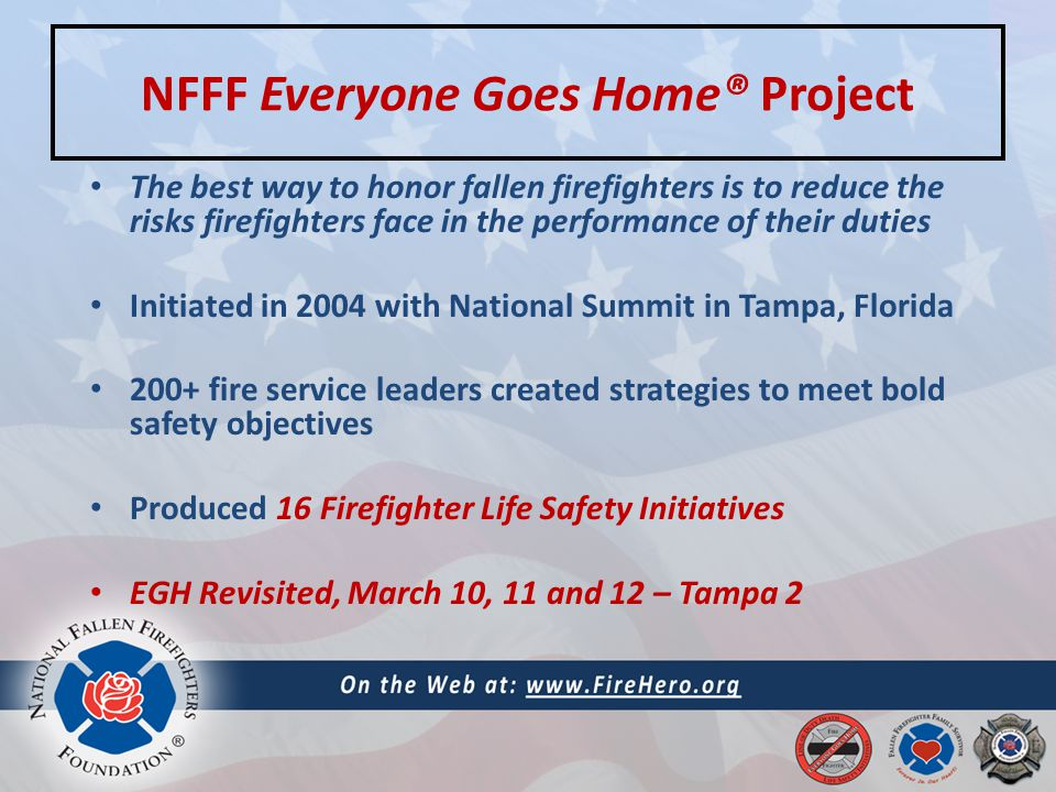 NFFF Everyone Goes Home® Project The best way to honor fallen firefighters is to reduce the risks firefighters face in the performance of their duties Initiated in 2004 with National Summit in Tampa, Florida 200+ fire service leaders created strategies to meet bold safety objectives Produced 16 Firefighter Life Safety Initiatives EGH Revisited, March 10, 11 and 12 – Tampa 2