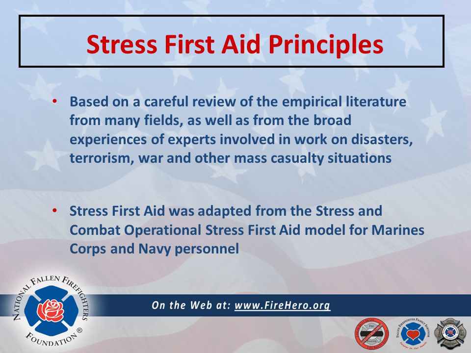 Stress First Aid Principles Based on a careful review of the empirical literature from many fields, as well as from the broad experiences of experts involved in work on disasters, terrorism, war and other mass casualty situations Stress First Aid was adapted from the Stress and Combat Operational Stress First Aid model for Marines Corps and Navy personnel