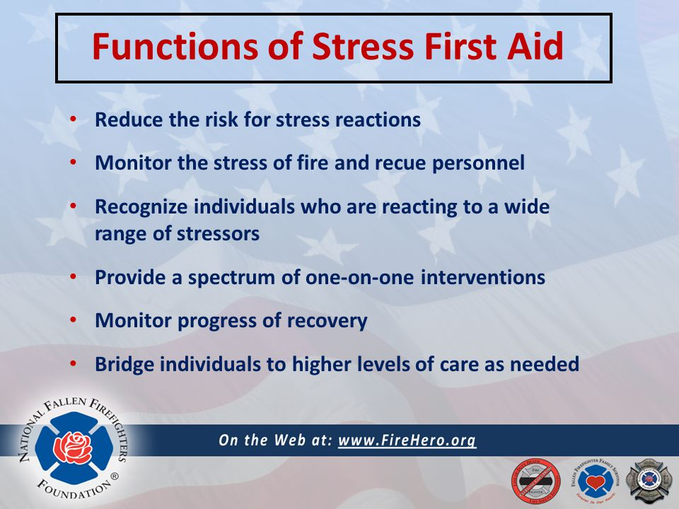 Functions of Stress First Aid Reduce the risk for stress reactions Monitor the stress of fire and recue personnel Recognize individuals who are reacting to a wide range of stressors Provide a spectrum of one-on-one interventions Monitor progress of recovery Bridge individuals to higher levels of care as needed