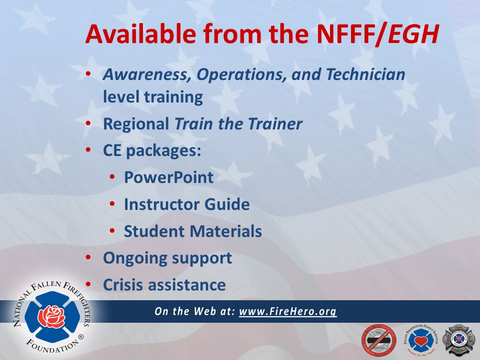 Available from the NFFF/EGH Awareness, Operations, and Technician level training Regional Train the Trainer CE packages: PowerPoint Instructor Guide Student Materials Ongoing support Crisis assistance