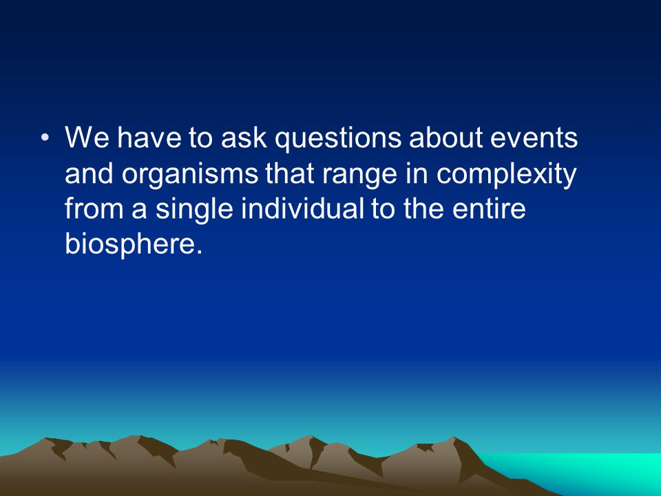 We have to ask questions about events and organisms that range in complexity from a single individual to the entire biosphere.