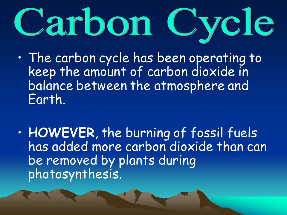 The carbon cycle has been operating to keep the amount of carbon dioxide in balance between the atmosphere and Earth. HOWEVER, the burning of fossil f