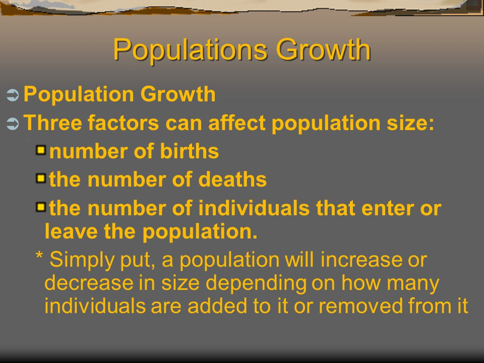 Populations Growth  Population Growth  Three factors can affect population size: number of births the number of deaths the number of individuals tha