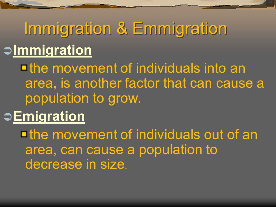 Immigration & Emmigration  Immigration Immigration the movement of individuals into an area, is another factor that can cause a population to grow. 