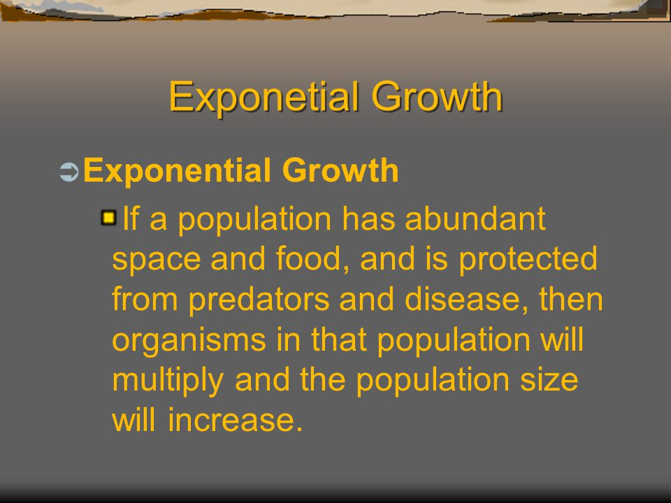 Exponetial Growth  Exponential Growth If a population has abundant space and food, and is protected from predators and disease, then organisms in tha