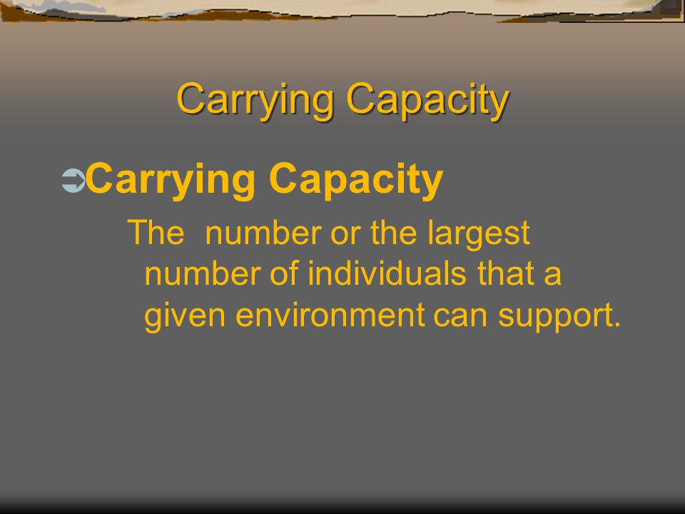Carrying Capacity  Carrying Capacity The number or the largest number of individuals that a given environment can support.