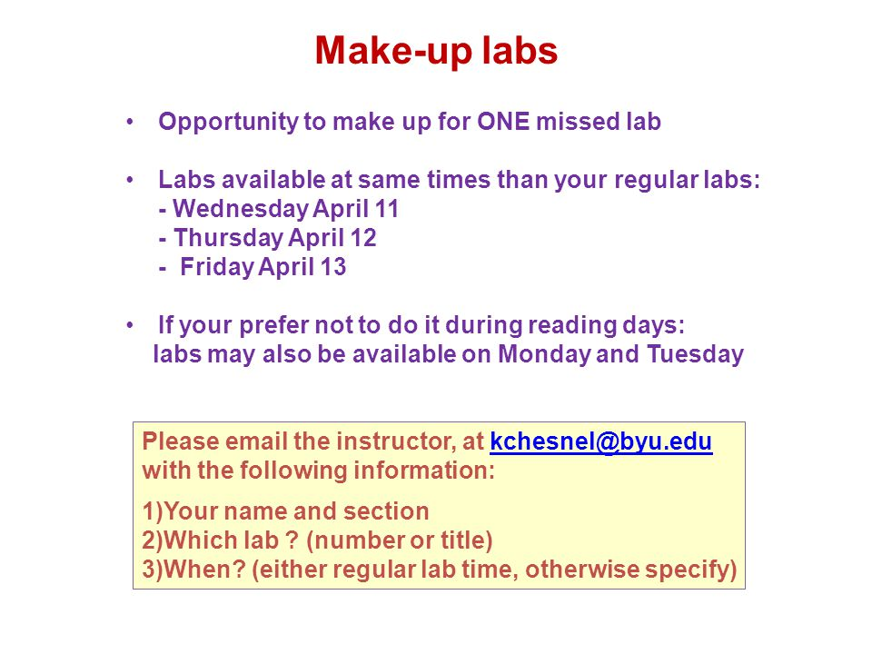 Make-up labs Opportunity to make up for ONE missed lab Labs available at same times than your regular labs: - Wednesday April 11 - Thursday April 12 - Friday April 13 If your prefer not to do it during reading days: labs may also be available on Monday and Tuesday Please email the instructor, at kchesnel@byu.edukchesnel@byu.edu with the following information: 1)Your name and section 2)Which lab .