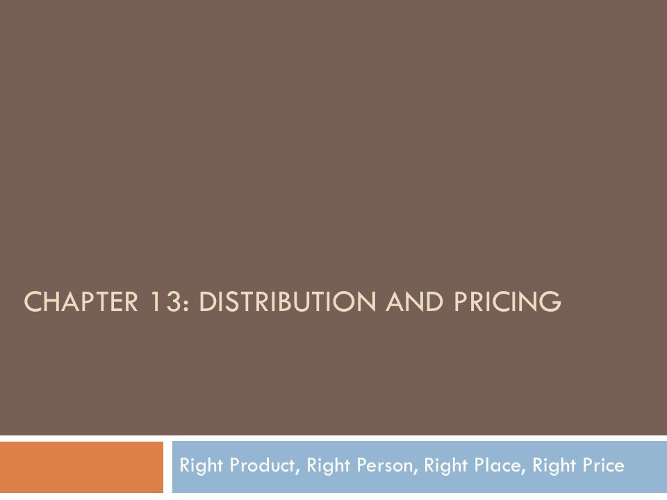 CHAPTER 13: DISTRIBUTION AND PRICING Right Product, Right Person, Right Place, Right Price