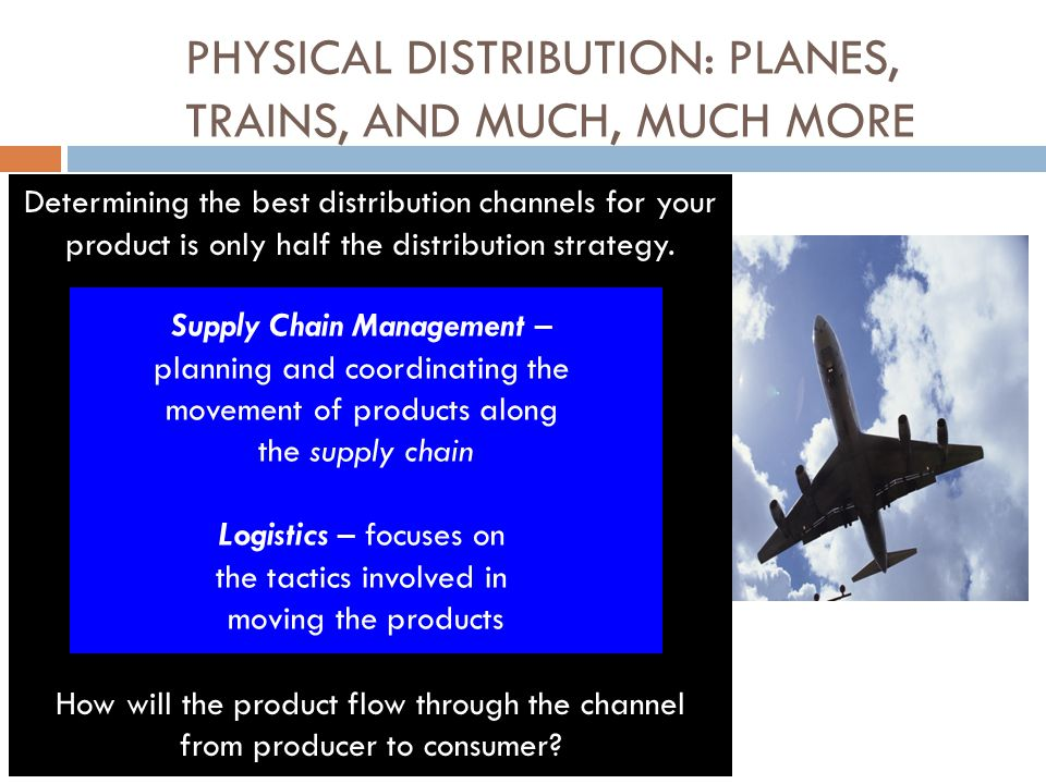 PHYSICAL DISTRIBUTION: PLANES, TRAINS, AND MUCH, MUCH MORE Determining the best distribution channels for your product is only half the distribution strategy.