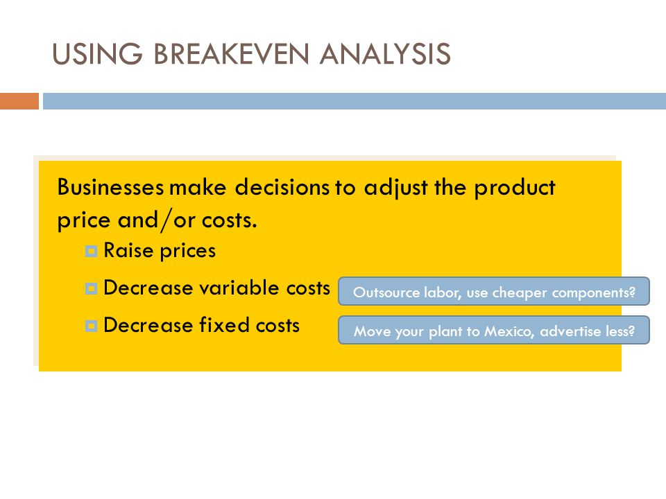 USING BREAKEVEN ANALYSIS Businesses make decisions to adjust the product price and/or costs.