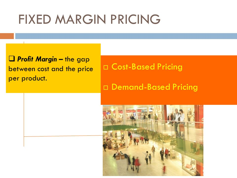 FIXED MARGIN PRICING  Cost-Based Pricing  Demand-Based Pricing  Profit Margin – the gap between cost and the price per product.